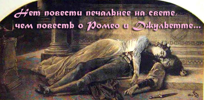 нет повести печальнее на свете, чем повесть о Ромео и Джульетте...